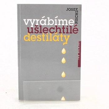 Josef Pischl: Vyrábíme ušlechtilé destiláty